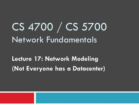 CS 4700 / CS 5700 Network Fundamentals Lecture 17: Network Modeling (Not Everyone has a Datacenter)