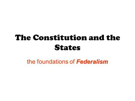 The Constitution and the States Federalism the foundations of Federalism.