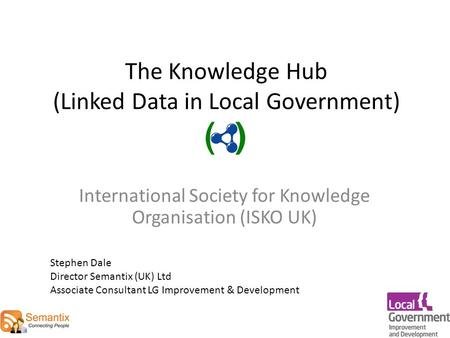 The Knowledge Hub (Linked Data in Local Government) International Society for Knowledge Organisation (ISKO UK) Stephen Dale Director Semantix (UK) Ltd.