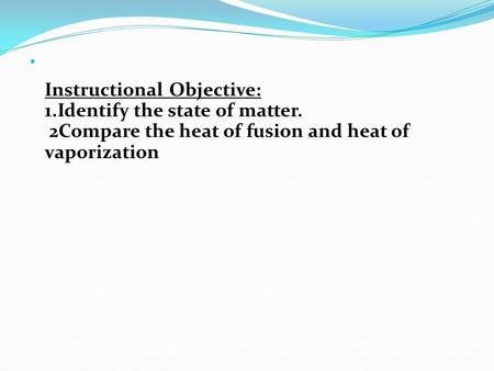Instructional Objective: 1.Identify the state of matter. 2Compare the heat of fusion and heat of vaporization.