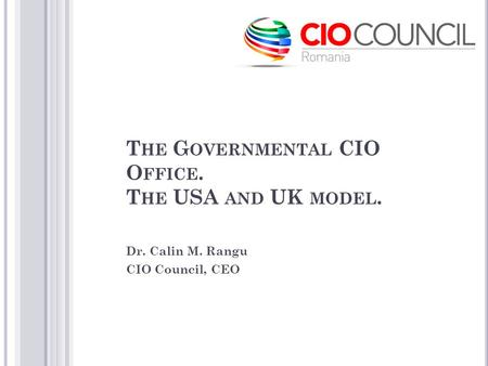 T HE G OVERNMENTAL CIO O FFICE. T HE USA AND UK MODEL. Dr. Calin M. Rangu CIO Council, CEO.