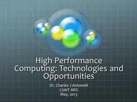 High Performance Computing: Technologies and Opportunities Dr. Charles J Antonelli LSAIT ARS May, 2013.
