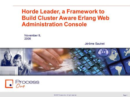 © 2006 Process-one – All right reserved Page 1 Jérôme Sautret Horde Leader, a Framework to Build Cluster Aware Erlang Web Administration Console November.
