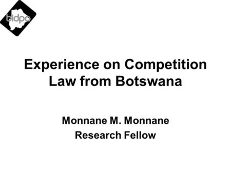 Experience on Competition Law from Botswana Monnane M. Monnane Research Fellow.