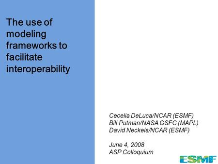 Www.esmf.ucar.edu The use of modeling frameworks to facilitate interoperability Cecelia DeLuca/NCAR (ESMF) Bill Putman/NASA GSFC (MAPL) David Neckels/NCAR.
