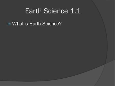 Earth Science 1.1  What is Earth Science?. Earth Science 1.1  What is Earth Science? ○ Earth Science is the name given to group of sciences that deals.