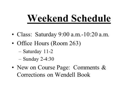 Weekend Schedule Class: Saturday 9:00 a.m.-10:20 a.m. Office Hours (Room 263) –Saturday 11-2 –Sunday 2-4:30 New on Course Page: Comments & Corrections.