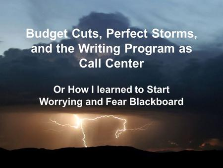 Budget Cuts, Perfect Storms, and the Writing Program as Call Center Or How I learned to Start Worrying and Fear Blackboard.
