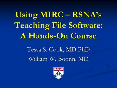 Using MIRC – RSNA's Teaching File Software: A Hands-On Course Tessa S. Cook, MD PhD William W. Boonn, MD.