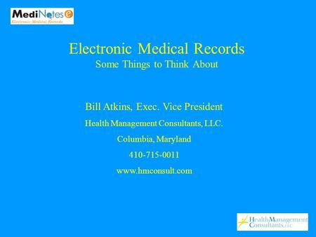 Bill Atkins, Exec. Vice President Health Management Consultants, LLC. Columbia, Maryland 410-715-0011 www.hmconsult.com Electronic Medical Records Some.