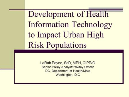 Development of Health Information Technology to Impact Urban High Risk Populations LaRah Payne, ScD, MPH, CIPP/G Senior Policy Analyst/Privacy Officer.
