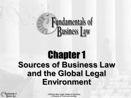 ©2002 by West Legal Studies in Business A Division of Thomson Learning Chapter 1 Sources of Business Law and the Global Legal Environment.