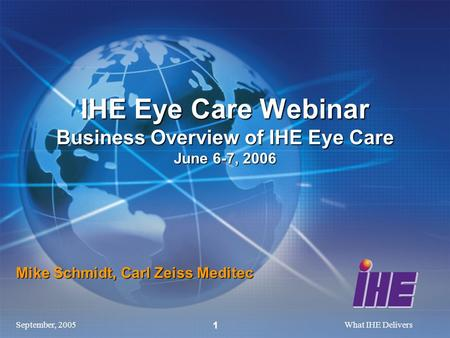 September, 2005What IHE Delivers 1 Mike Schmidt, Carl Zeiss Meditec IHE Eye Care Webinar Business Overview of IHE Eye Care June 6-7, 2006.
