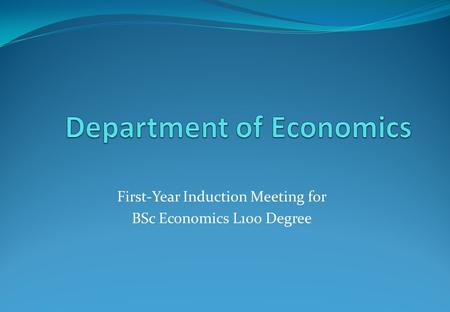 First-Year Induction Meeting for BSc Economics L100 Degree.