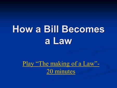 "How a Bill Becomes a Law Play ""The making of a Law""- 20 minutes."