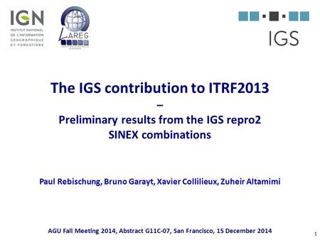 The IGS contribution to ITRF2013 – Preliminary results from the IGS repro2 SINEX combinations Paul Rebischung, Bruno Garayt, Xavier Collilieux, Zuheir.