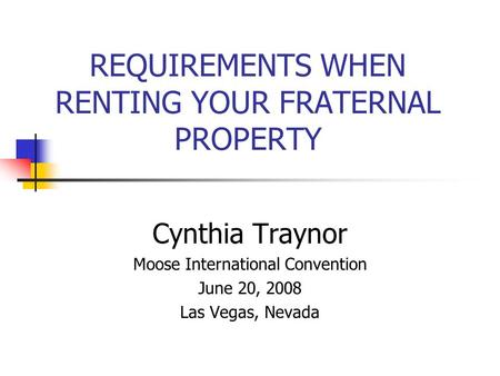 REQUIREMENTS WHEN RENTING YOUR FRATERNAL PROPERTY Cynthia Traynor Moose International Convention June 20, 2008 Las Vegas, Nevada.