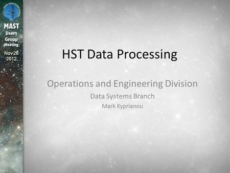 Nov 26 2012 HST Data Processing Operations and Engineering Division Data Systems Branch Mark Kyprianou.