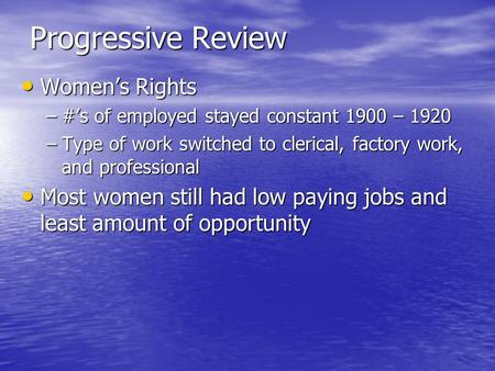 Progressive Review Women's Rights Women's Rights –#'s of employed stayed constant 1900 – 1920 –Type of work switched to clerical, factory work, and professional.