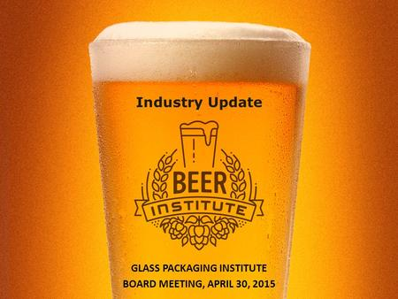 Industry Update GLASS PACKAGING INSTITUTE BOARD MEETING, APRIL 30, 2015.