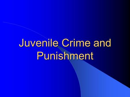 Juvenile Crime and Punishment. Causes of Youth Violence Complex interplay of factors Correlations, not predictions Accumulation of risk Number of resources.