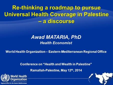 Re-thinking a roadmap to pursue Universal Health Coverage in Palestine – a discourse Awad MATARIA, PhD Health Economist World Health Organization – Eastern-Mediterranean.