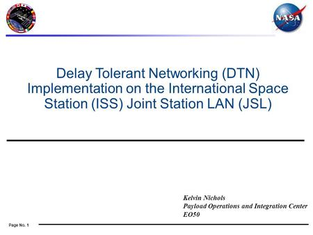 Page No. 1 Kelvin Nichols Payload Operations and Integration Center EO50 Delay Tolerant Networking (DTN) Implementation on the International Space Station.