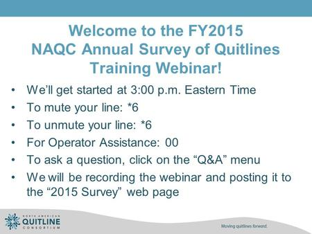 Welcome to the FY2015 NAQC Annual Survey of Quitlines Training Webinar! We'll get started at 3:00 p.m. Eastern Time To mute your line: *6 To unmute your.