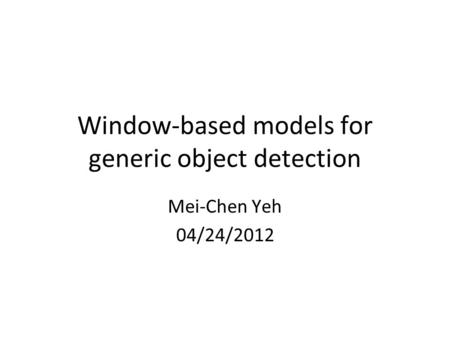 Window-based models for generic object detection Mei-Chen Yeh 04/24/2012.