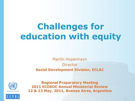 Challenges for education with equity Martín Hopenhayn Director Social Development Division, ECLAC Regional Preparatory Meeting 2011 ECOSOC Annual Ministerial.
