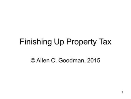 1 Finishing Up Property Tax © Allen C. Goodman, 2015.