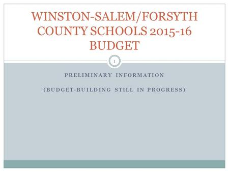 PRELIMINARY INFORMATION (BUDGET-BUILDING STILL IN PROGRESS) WINSTON-SALEM/FORSYTH COUNTY SCHOOLS 2015-16 BUDGET 1.