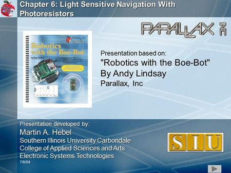 1 Chapter 6: Light Sensitive Navigation With Photoresistors Presentation based on: Robotics with the Boe-Bot By Andy Lindsay Parallax, Inc Presentation.