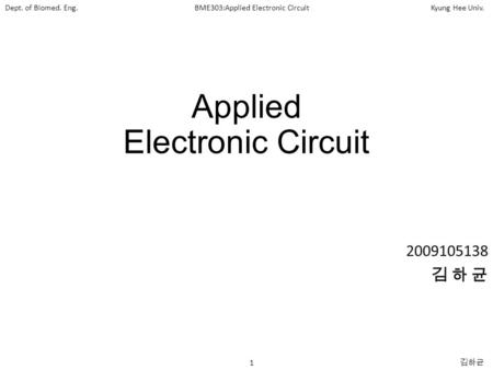 Dept. of Biomed. Eng.BME303:Applied Electronic CircuitKyung Hee Univ. 1 김하균 Applied Electronic Circuit 2009105138 김 하 균.