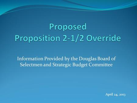 Information Provided by the Douglas Board of Selectmen and Strategic Budget Committee April 24, 2013.