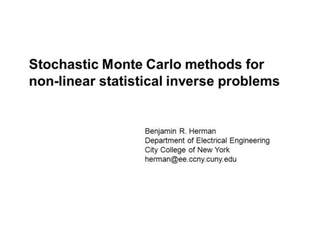 Stochastic Monte Carlo methods for non-linear statistical inverse problems Benjamin R. Herman Department of Electrical Engineering City College of New.