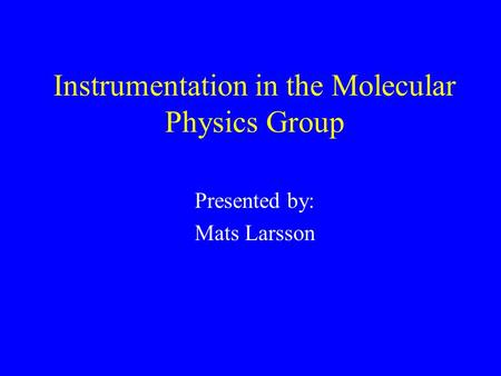 Instrumentation in the Molecular Physics Group Presented by: Mats Larsson.