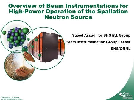 Managed by UT-Battelle for the Department of Energy Overview of Beam Instrumentations for High-Power Operation of the Spallation Neutron Source Saeed Assadi.