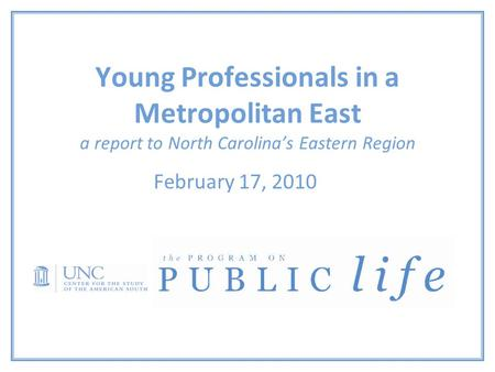 Young Professionals in a Metropolitan East a report to North Carolina's Eastern Region February 17, 2010.