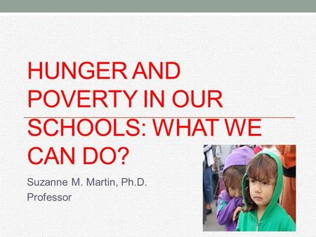 HUNGER AND POVERTY IN OUR SCHOOLS: WHAT WE CAN DO? Suzanne M. Martin, Ph.D. Professor.