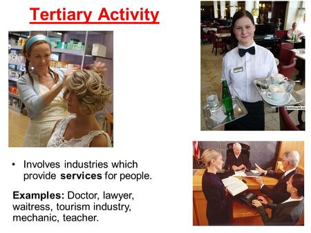 Tertiary Activity Involves industries which provide services for people. Examples: Doctor, lawyer, waitress, tourism industry, mechanic, teacher.