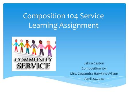 Composition 104 Service Learning Assignment Jakira Caston Composition 104 Mrs. Cassandra Hawkins-Wilson April 24,2014.