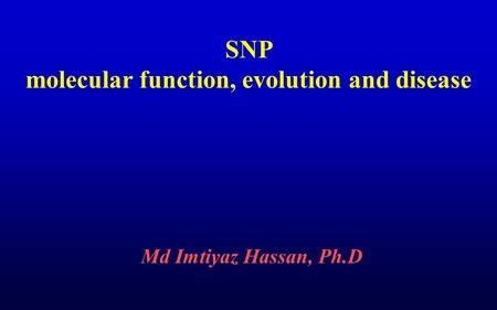 SNP molecular function, evolution and disease Md Imtiyaz Hassan, Ph.D.