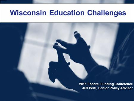 Wisconsin Education Challenges 2015 Federal Funding Conference Jeff Pertl, Senior Policy Advisor.