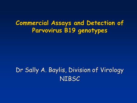 Commercial Assays and Detection of Parvovirus B19 genotypes Dr Sally A. Baylis, Division of Virology NIBSC.