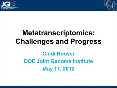 Metatranscriptomics: Challenges and Progress Cindi Hoover DOE Joint Genome Institute May 17, 2012.