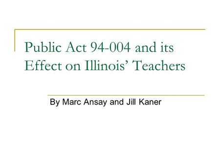 Public Act 94-004 and its Effect on Illinois' Teachers By Marc Ansay and Jill Kaner.