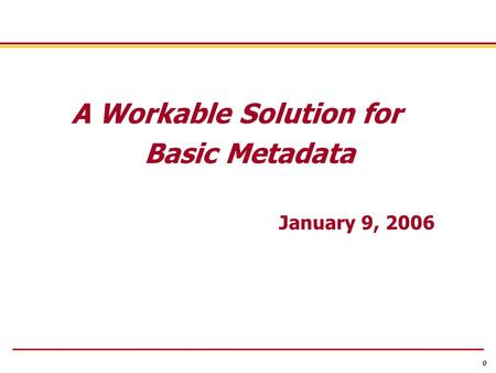 0 A Workable Solution for Basic Metadata January 9, 2006.