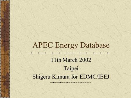 APEC Energy Database 11th March 2002 Taipei Shigeru Kimura for EDMC/IEEJ.