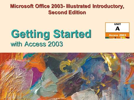 With Access 2003 Getting Started Microsoft Office 2003- Illustrated Introductory, Second Edition.